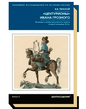 «Центурионы» Ивана Грозного. Воеводы и головы московского войска второй половины XVI