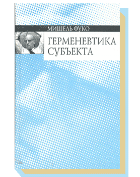 Герменевтика субъекта: Курс лекций, прочитанных в Коллеж де Франс в 1981—1982 учебном году