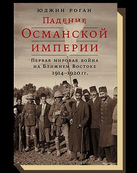 Падение Османской империи: Первая мировая война на Ближнем Востоке 1914–1920 гг