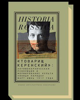 «Товарищ Керенский». Антимонархическая революция и формирование культа «вождя народа» (март — июнь 1917 года)
