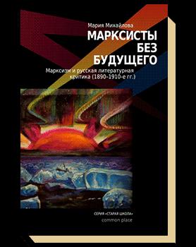 Марксисты без будущего. Марксизм и русская литературная критика (1890—1910-е гг.)