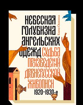 Небесная голубизна ангельских одежд. Судьба произведений древнерусской живописи, 1920–1930-е годы