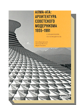 Алма-Ата: архитектура советского модернизма 1955–1991. Справочник-путеводитель