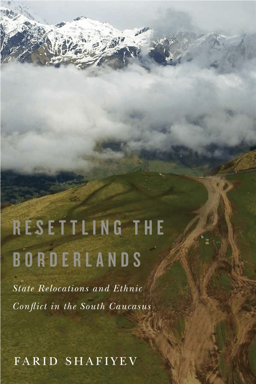 Resettling the Borderlands: State Relocations and Ethnic Conflict inthe South Caucasus