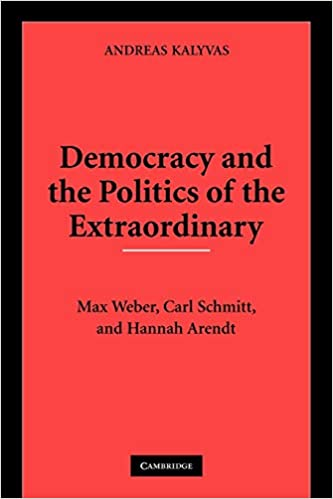 Democracy and the Politics of the Extraordinary. Max Weber, Carl Schmitt, and Hannah Arendt