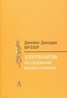 Золотая ветвь. Исследования магии и религии