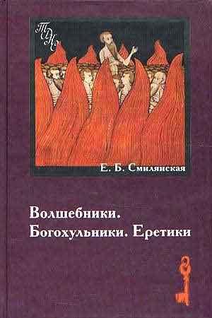 Волшебники. Богохульники. Еретики. Народная религиозность и «духовные преступления» в России XVIII в