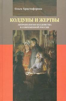 Колдуны и жертвы: Антропология колдовства в современной России